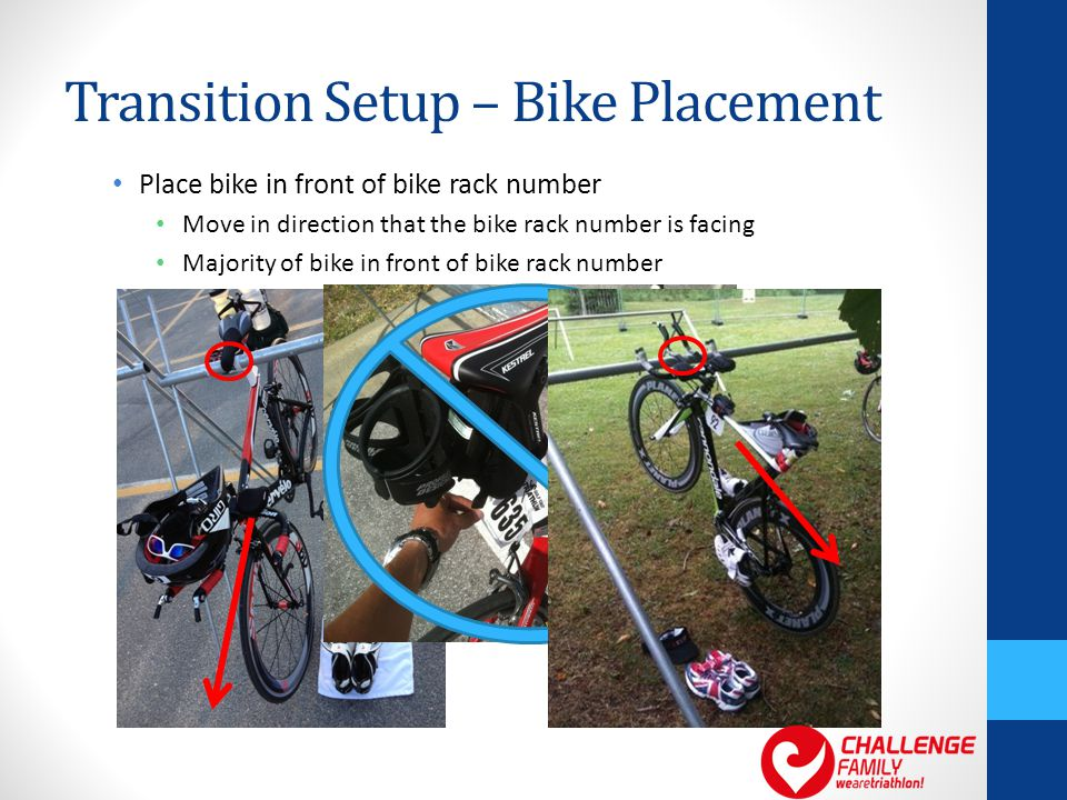Transition Setup – Bike Placement Place bike in front of bike rack number Move in direction that the bike rack number is facing Majority of bike in front of bike rack number