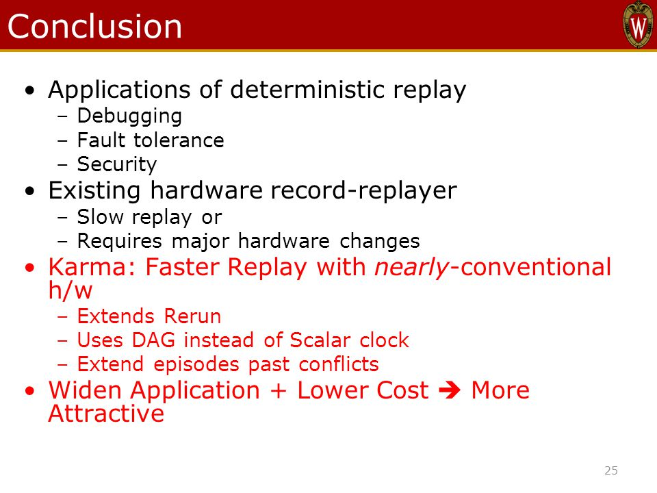 Conclusion Applications of deterministic replay –Debugging –Fault tolerance –Security Existing hardware record-replayer –Slow replay or –Requires major hardware changes Karma: Faster Replay with nearly-conventional h/w –Extends Rerun –Uses DAG instead of Scalar clock –Extend episodes past conflicts Widen Application + Lower Cost  More Attractive 25