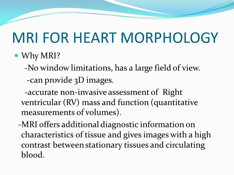 MRI FOR HEART MORPHOLOGY Why MRI? -No window limitations, has a large field of view. -can provide 3D images. -accurate non-invasive assessment of Righ