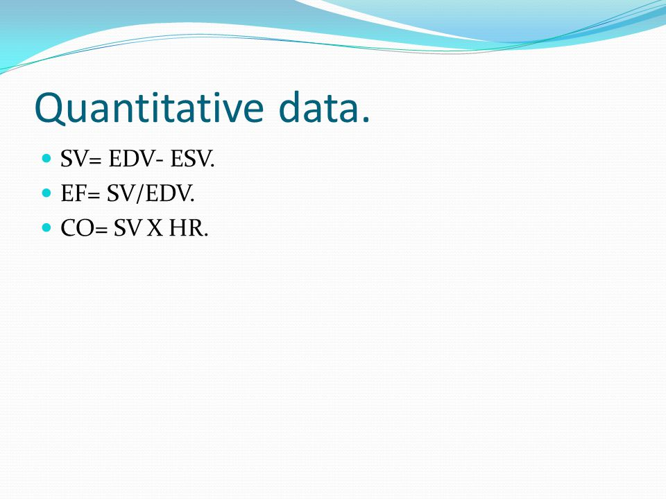 Quantitative data. SV= EDV- ESV. EF= SV/EDV. CO= SV X HR.