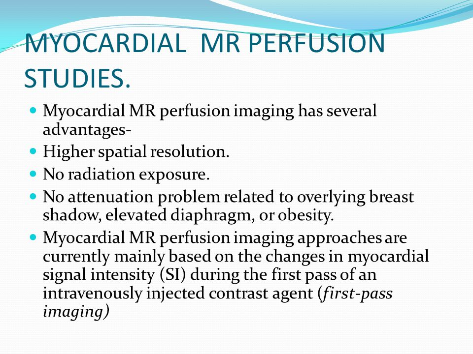 MYOCARDIAL MR PERFUSION STUDIES. Myocardial MR perfusion imaging has several advantages- Higher spatial resolution. No radiation exposure. No attenuat