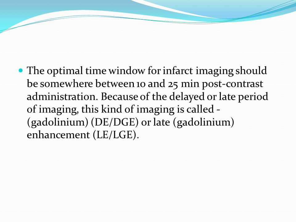 The optimal time window for infarct imaging should be somewhere between 10 and 25 min post-contrast administration. Because of the delayed or late per