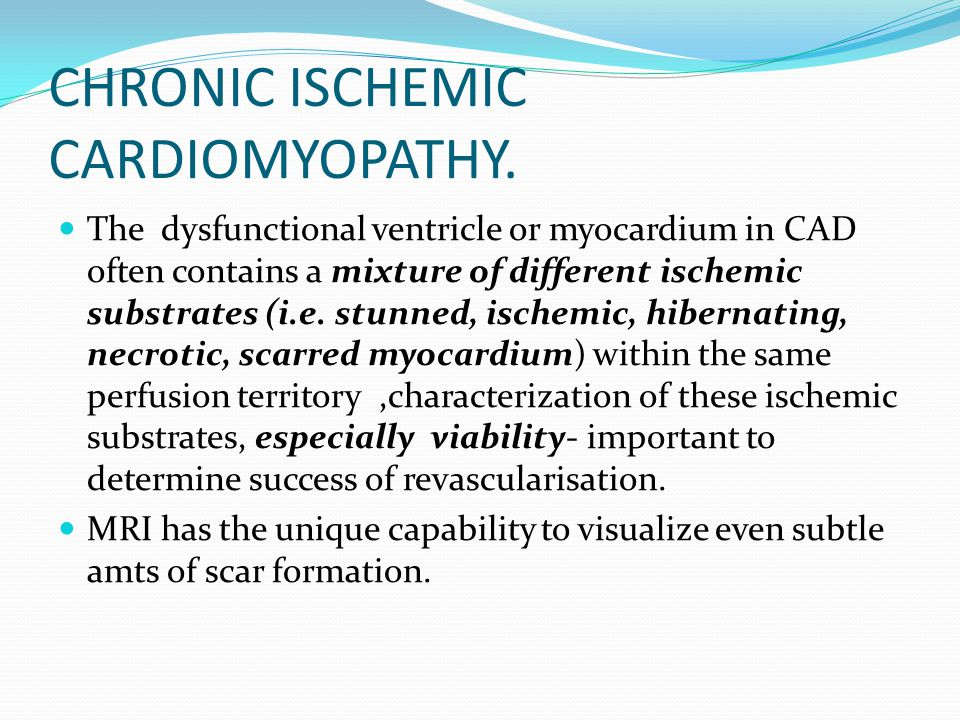CHRONIC ISCHEMIC CARDIOMYOPATHY. The dysfunctional ventricle or myocardium in CAD often contains a mixture of different ischemic substrates (i.e. stun