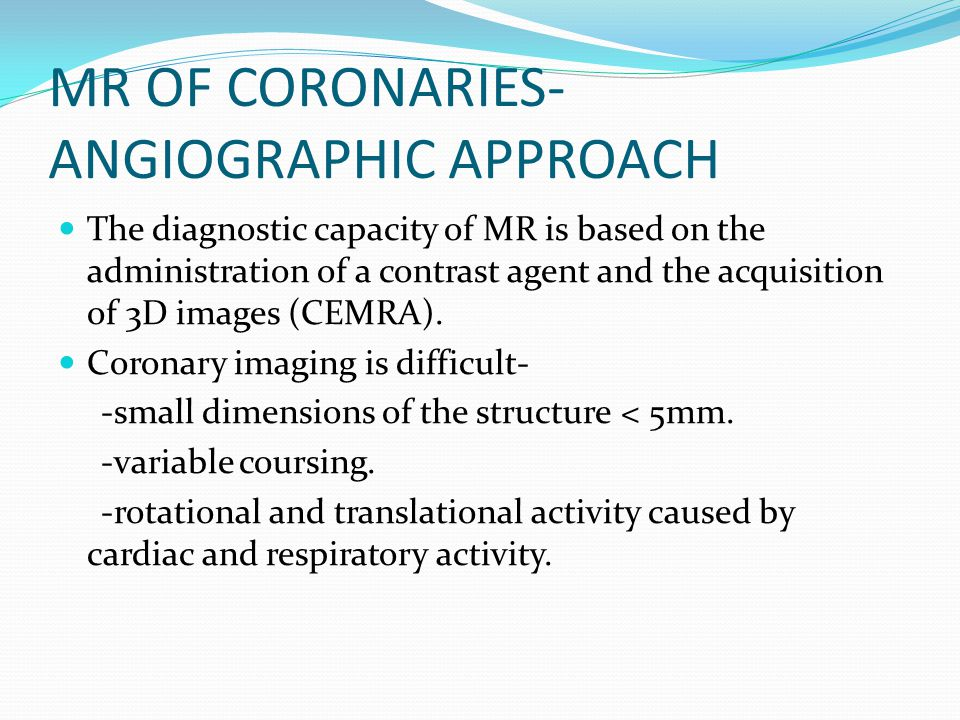 MR OF CORONARIES- ANGIOGRAPHIC APPROACH The diagnostic capacity of MR is based on the administration of a contrast agent and the acquisition of 3D ima