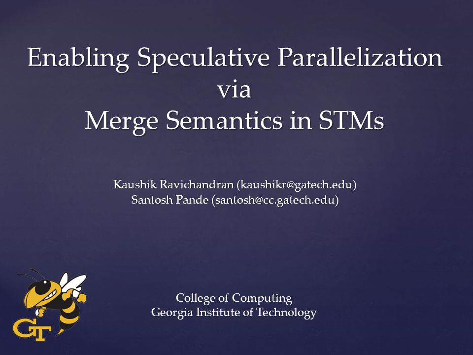 Enabling Speculative Parallelization via Merge Semantics in STMs Kaushik Ravichandran (kaushikr@gatech.edu) Santosh Pande (santosh@cc.gatech.edu) College of Computing Georgia Institute of Technology