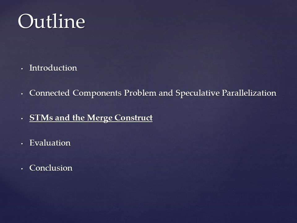 Introduction Introduction Connected Components Problem and Speculative Parallelization Connected Components Problem and Speculative Parallelization STMs and the Merge Construct STMs and the Merge Construct Evaluation Evaluation Conclusion Conclusion Outline