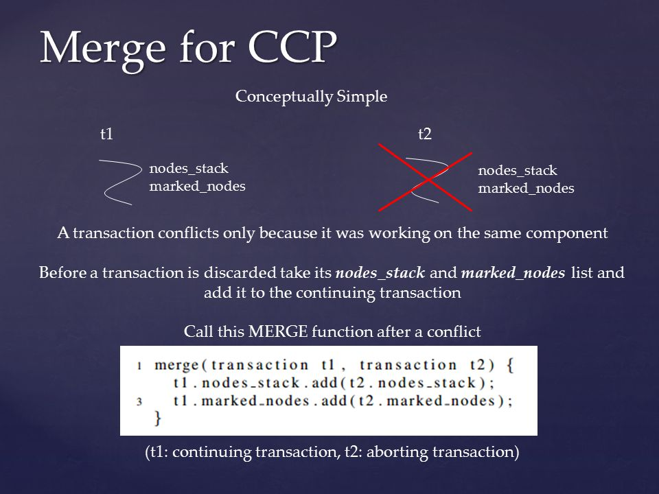 Merge for CCP nodes_stack marked_nodes nodes_stack marked_nodes Conceptually Simple A transaction conflicts only because it was working on the same component Before a transaction is discarded take its nodes_stack and marked_nodes list and add it to the continuing transaction Call this MERGE function after a conflict t1t2 (t1: continuing transaction, t2: aborting transaction)