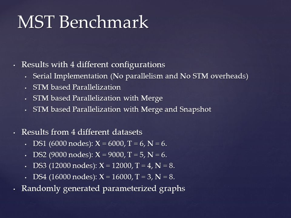MST Benchmark Results with 4 different configurations Results with 4 different configurations Serial Implementation (No parallelism and No STM overheads) Serial Implementation (No parallelism and No STM overheads) STM based Parallelization STM based Parallelization STM based Parallelization with Merge STM based Parallelization with Merge STM based Parallelization with Merge and Snapshot STM based Parallelization with Merge and Snapshot Results from 4 different datasets Results from 4 different datasets DS1 (6000 nodes): X = 6000, T = 6, N = 6.