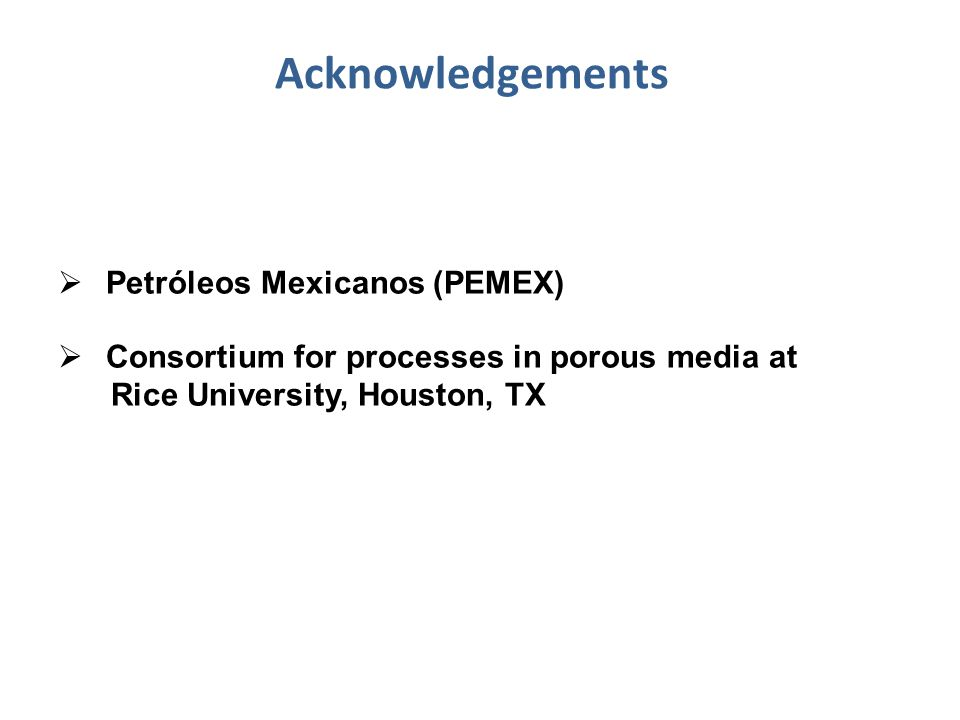 Acknowledgements  Petróleos Mexicanos (PEMEX)  Consortium for processes in porous media at Rice University, Houston, TX