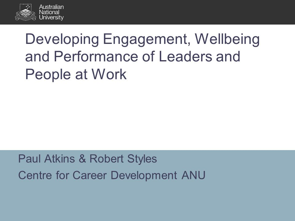 Developing Engagement, Wellbeing and Performance of Leaders and People at Work Paul Atkins & Robert Styles Centre for Career Development ANU