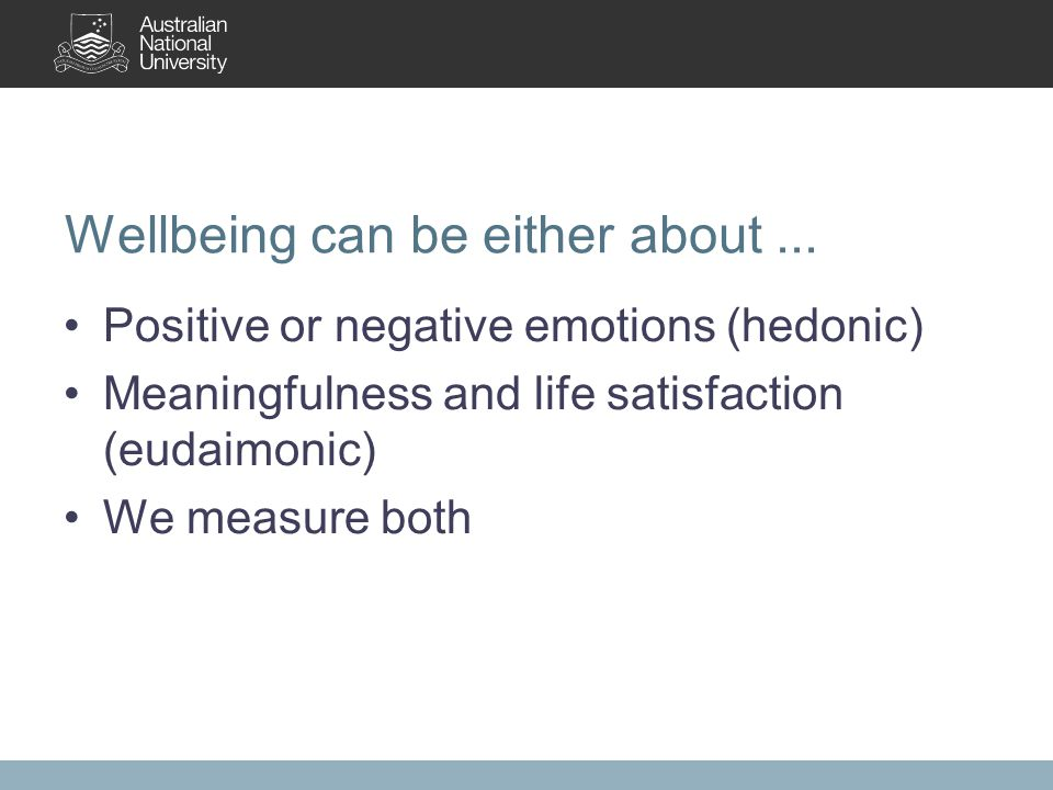 Wellbeing can be either about... Positive or negative emotions (hedonic) Meaningfulness and life satisfaction (eudaimonic) We measure both