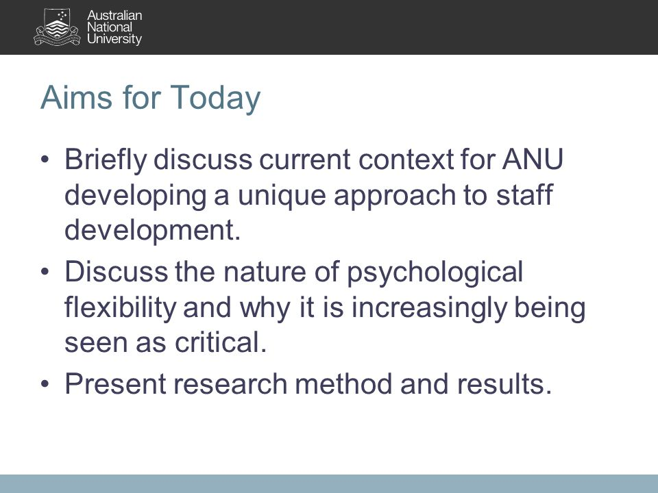 Aims for Today Briefly discuss current context for ANU developing a unique approach to staff development. Discuss the nature of psychological flexibil