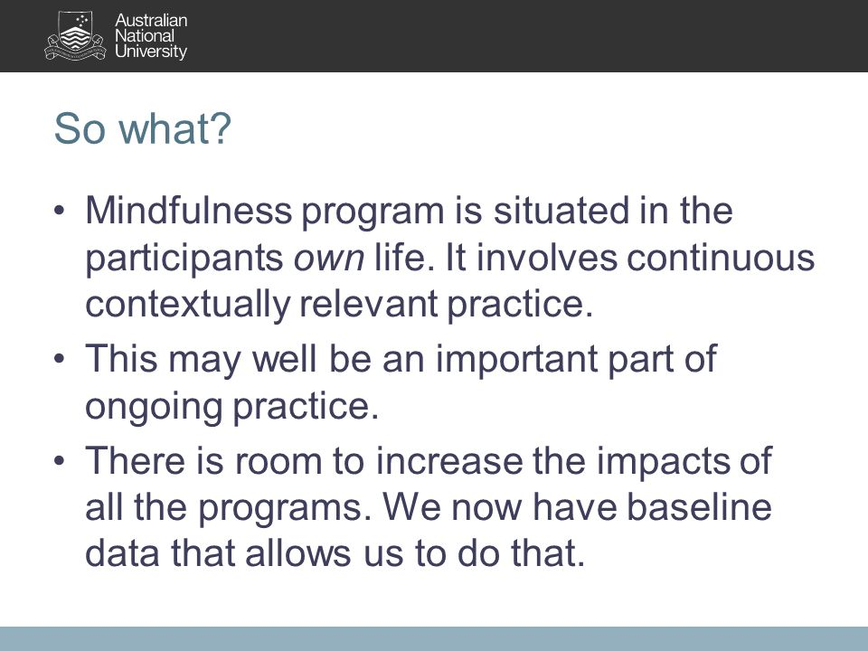 So what. Mindfulness program is situated in the participants own life.