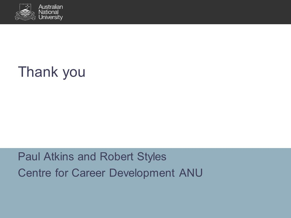 Paul Atkins and Robert Styles Centre for Career Development ANU Thank you