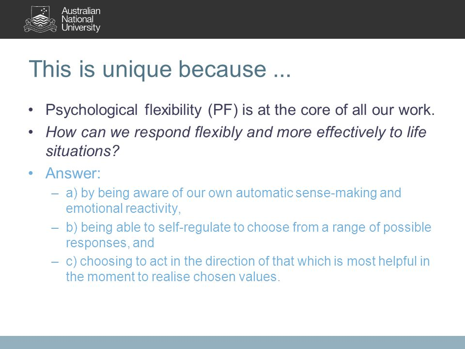 This is unique because... Psychological flexibility (PF) is at the core of all our work. How can we respond flexibly and more effectively to life situ