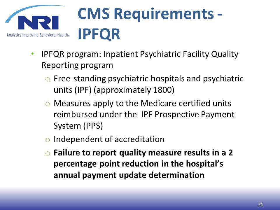 CMS Requirements - IPFQR IPFQR program: Inpatient Psychiatric Facility Quality Reporting program o Free-standing psychiatric hospitals and psychiatric units (IPF) (approximately 1800) o Measures apply to the Medicare certified units reimbursed under the IPF Prospective Payment System (PPS) o Independent of accreditation o Failure to report quality measure results in a 2 percentage point reduction in the hospital's annual payment update determination 21