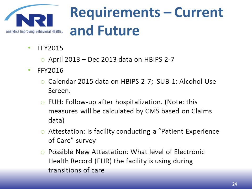 Requirements – Current and Future FFY2015 o April 2013 – Dec 2013 data on HBIPS 2-7 FFY2016 o Calendar 2015 data on HBIPS 2-7; SUB-1: Alcohol Use Screen.