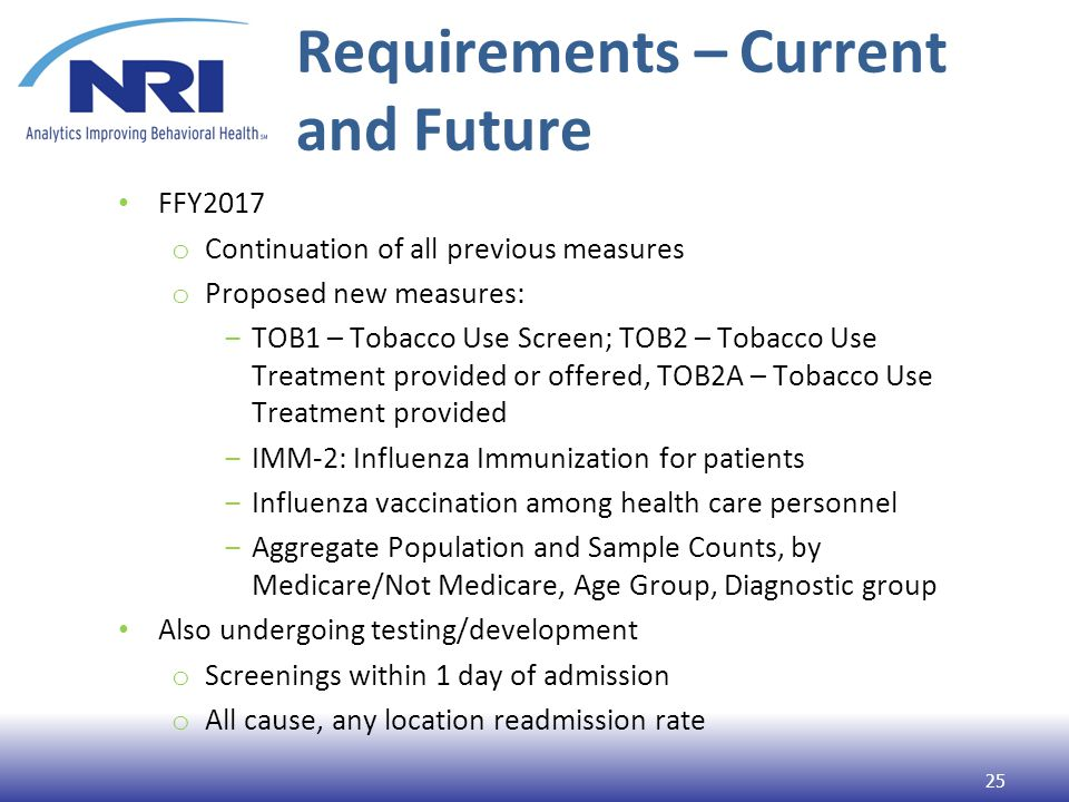 Requirements – Current and Future FFY2017 o Continuation of all previous measures o Proposed new measures: ‒TOB1 – Tobacco Use Screen; TOB2 – Tobacco Use Treatment provided or offered, TOB2A – Tobacco Use Treatment provided ‒IMM-2: Influenza Immunization for patients ‒Influenza vaccination among health care personnel ‒Aggregate Population and Sample Counts, by Medicare/Not Medicare, Age Group, Diagnostic group Also undergoing testing/development o Screenings within 1 day of admission o All cause, any location readmission rate 25