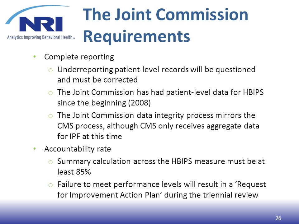 The Joint Commission Requirements Complete reporting o Underreporting patient-level records will be questioned and must be corrected o The Joint Commission has had patient-level data for HBIPS since the beginning (2008) o The Joint Commission data integrity process mirrors the CMS process, although CMS only receives aggregate data for IPF at this time Accountability rate o Summary calculation across the HBIPS measure must be at least 85% o Failure to meet performance levels will result in a 'Request for Improvement Action Plan' during the triennial review 26