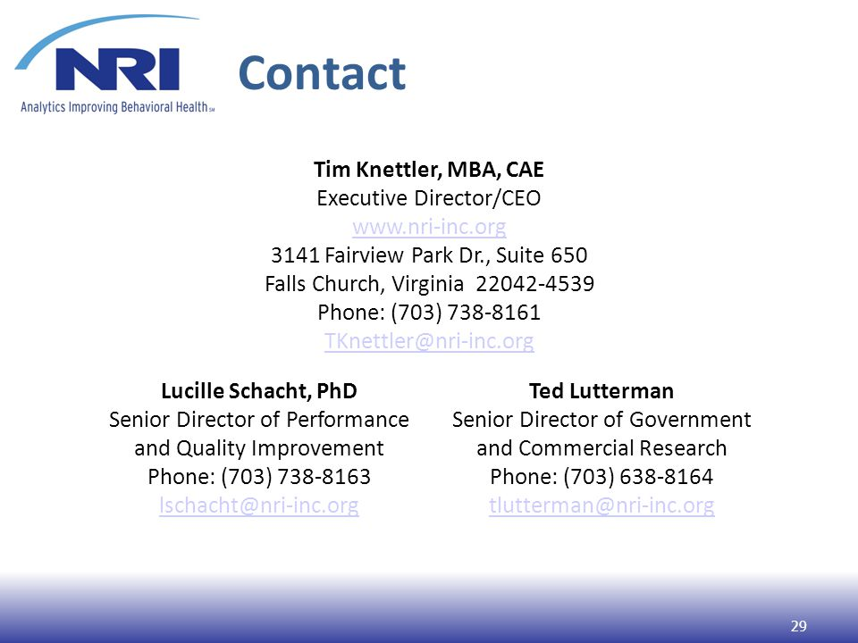 Contact 29 Tim Knettler, MBA, CAE Executive Director/CEO www.nri-inc.org 3141 Fairview Park Dr., Suite 650 Falls Church, Virginia 22042-4539 Phone: (703) 738-8161 TKnettler@nri-inc.org Lucille Schacht, PhD Senior Director of Performance and Quality Improvement Phone: (703) 738-8163 lschacht@nri-inc.org Ted Lutterman Senior Director of Government and Commercial Research Phone: (703) 638-8164 tlutterman@nri-inc.org