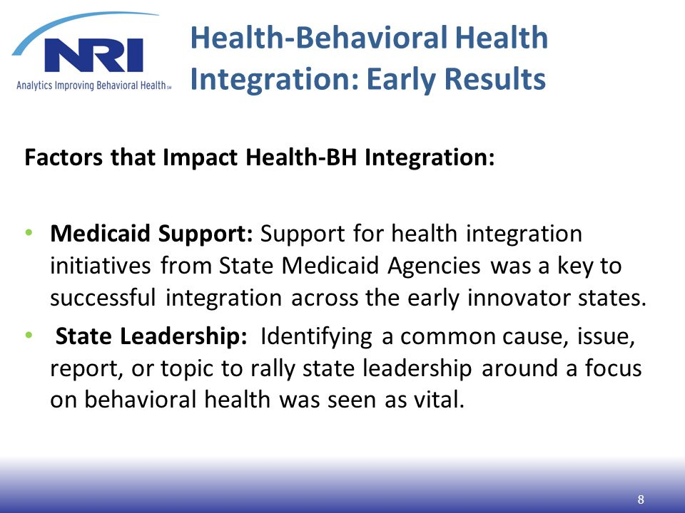 Health-Behavioral Health Integration: Early Results Factors that Impact Health-BH Integration: Medicaid Support: Support for health integration initiatives from State Medicaid Agencies was a key to successful integration across the early innovator states.