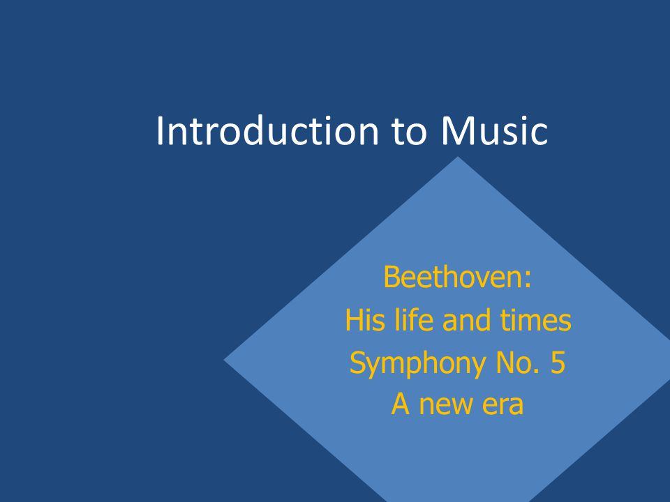 Introduction to Music Beethoven: His life and times Symphony No. 5 A new era