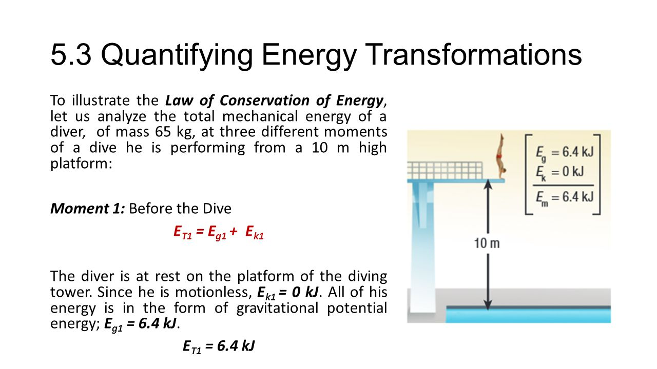 5.3 Quantifying Energy Transformations To illustrate the Law of Conservation of Energy, let us analyze the total mechanical energy of a diver, of mass 65 kg, at three different moments of a dive he is performing from a 10 m high platform: Moment 1: Before the Dive E T1 = E g1 + E k1 The diver is at rest on the platform of the diving tower.