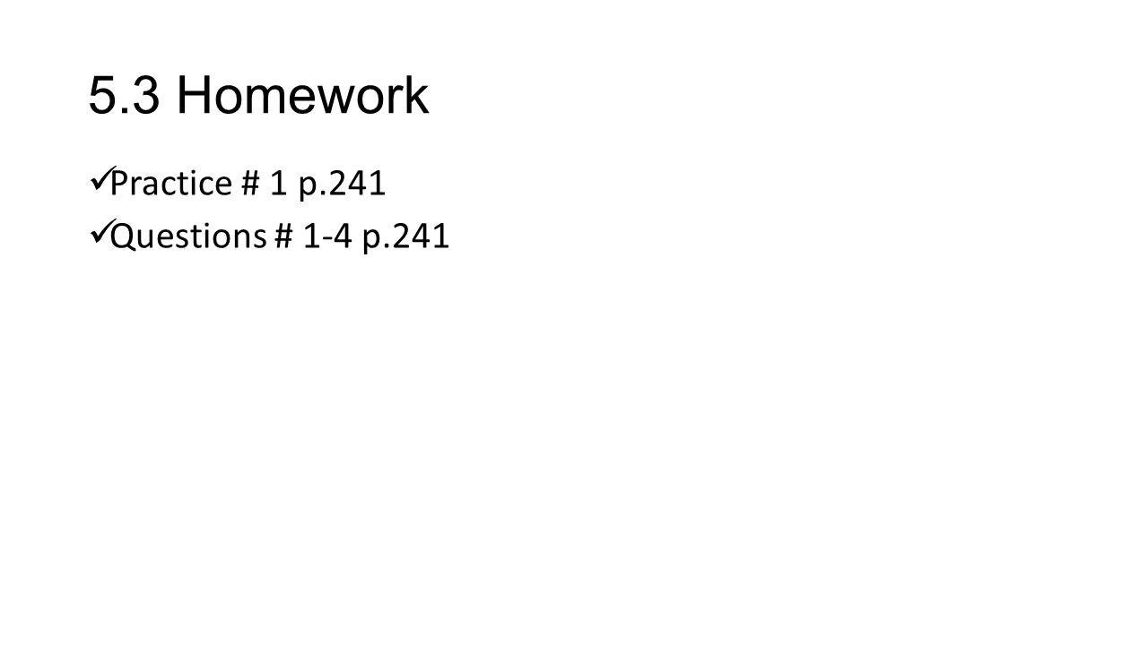 5.3 Homework Practice # 1 p.241 Questions # 1-4 p.241