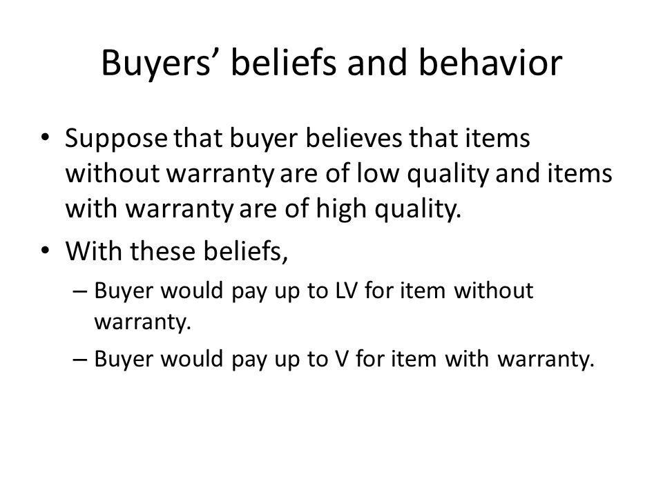 Buyers' beliefs and behavior Suppose that buyer believes that items without warranty are of low quality and items with warranty are of high quality.
