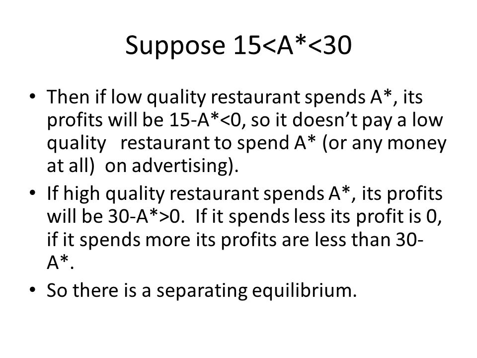 Suppose 15<A*<30 Then if low quality restaurant spends A*, its profits will be 15-A*<0, so it doesn't pay a low quality restaurant to spend A* (or any money at all) on advertising).