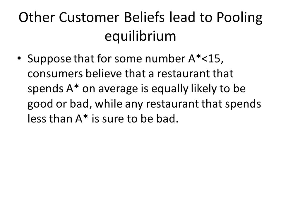 Other Customer Beliefs lead to Pooling equilibrium Suppose that for some number A*<15, consumers believe that a restaurant that spends A* on average is equally likely to be good or bad, while any restaurant that spends less than A* is sure to be bad.