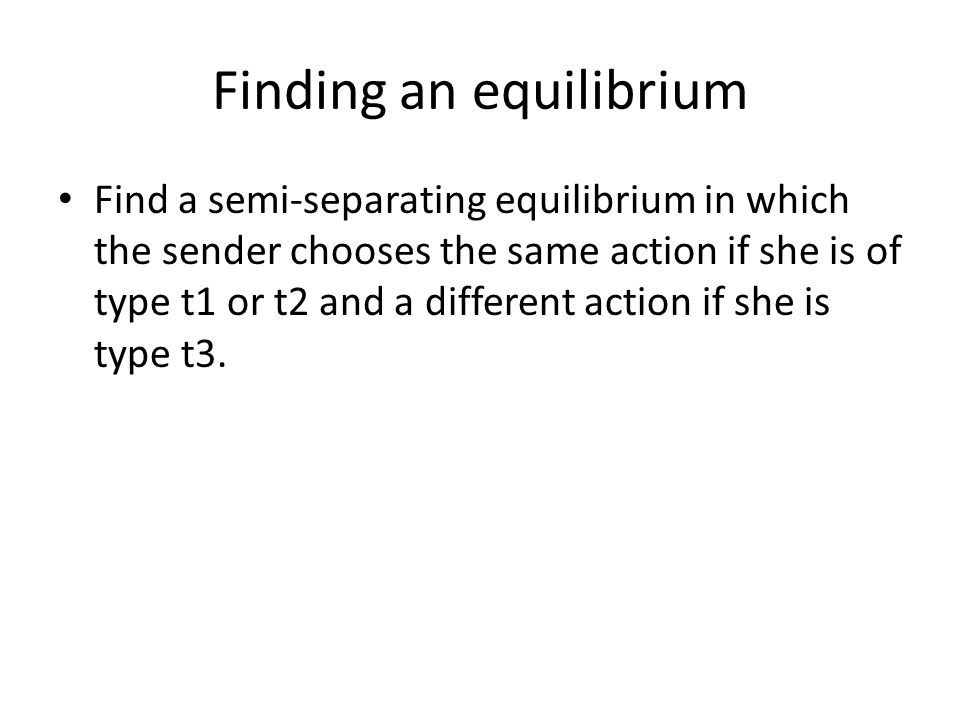 Finding an equilibrium Find a semi-separating equilibrium in which the sender chooses the same action if she is of type t1 or t2 and a different action if she is type t3.