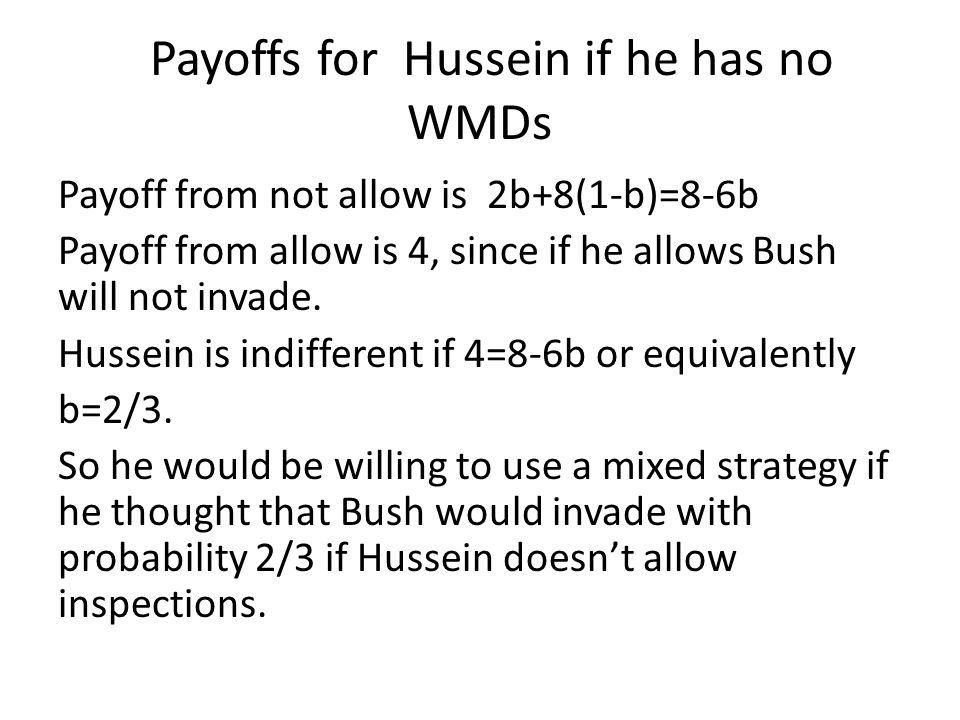 Payoffs for Hussein if he has no WMDs Payoff from not allow is 2b+8(1-b)=8-6b Payoff from allow is 4, since if he allows Bush will not invade.