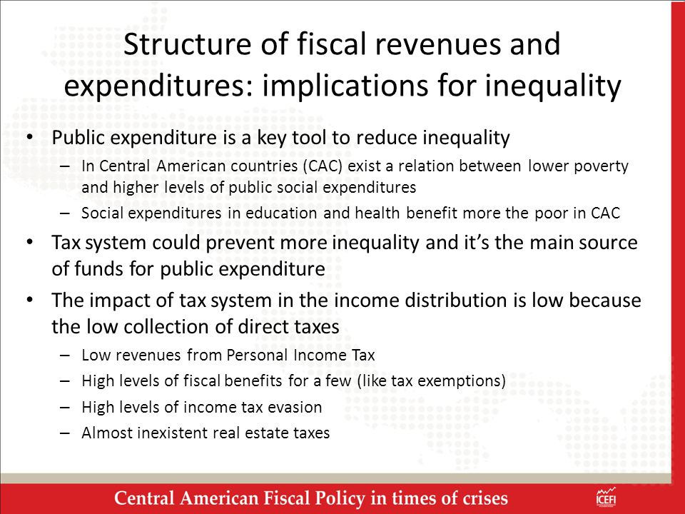 Structure of fiscal revenues and expenditures: implications for inequality Public expenditure is a key tool to reduce inequality – In Central American countries (CAC) exist a relation between lower poverty and higher levels of public social expenditures – Social expenditures in education and health benefit more the poor in CAC Tax system could prevent more inequality and it's the main source of funds for public expenditure The impact of tax system in the income distribution is low because the low collection of direct taxes – Low revenues from Personal Income Tax – High levels of fiscal benefits for a few (like tax exemptions) – High levels of income tax evasion – Almost inexistent real estate taxes