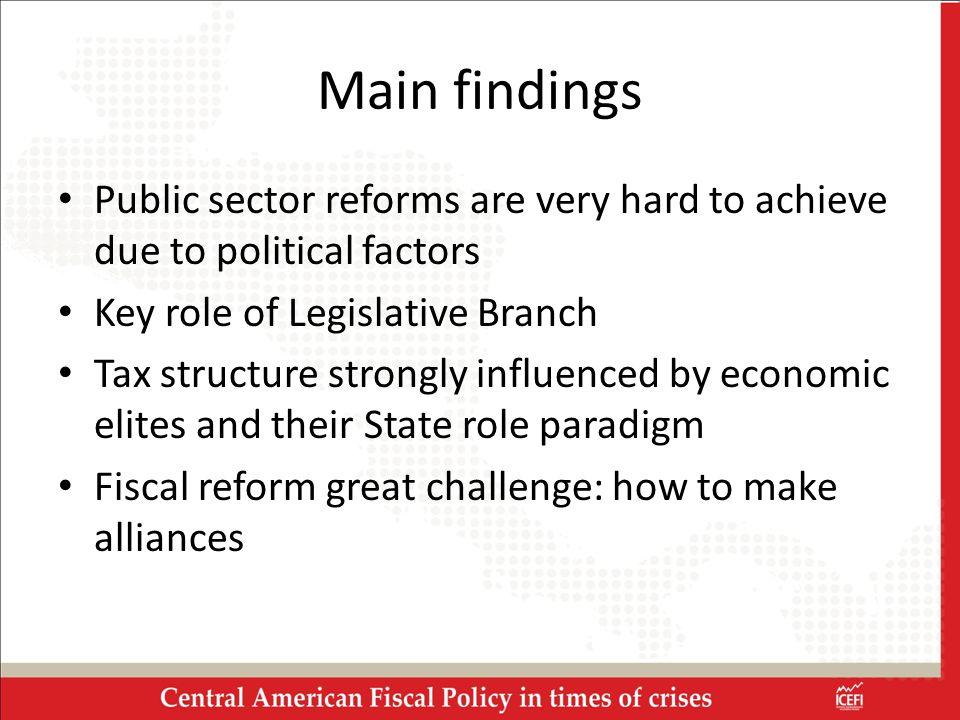 Main findings Public sector reforms are very hard to achieve due to political factors Key role of Legislative Branch Tax structure strongly influenced by economic elites and their State role paradigm Fiscal reform great challenge: how to make alliances