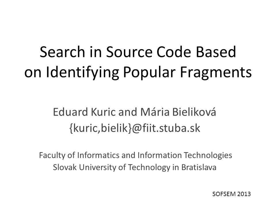 Search in Source Code Based on Identifying Popular Fragments Eduard Kuric and Mária Bieliková {kuric,bielik}@fiit.stuba.sk Faculty of Informatics and