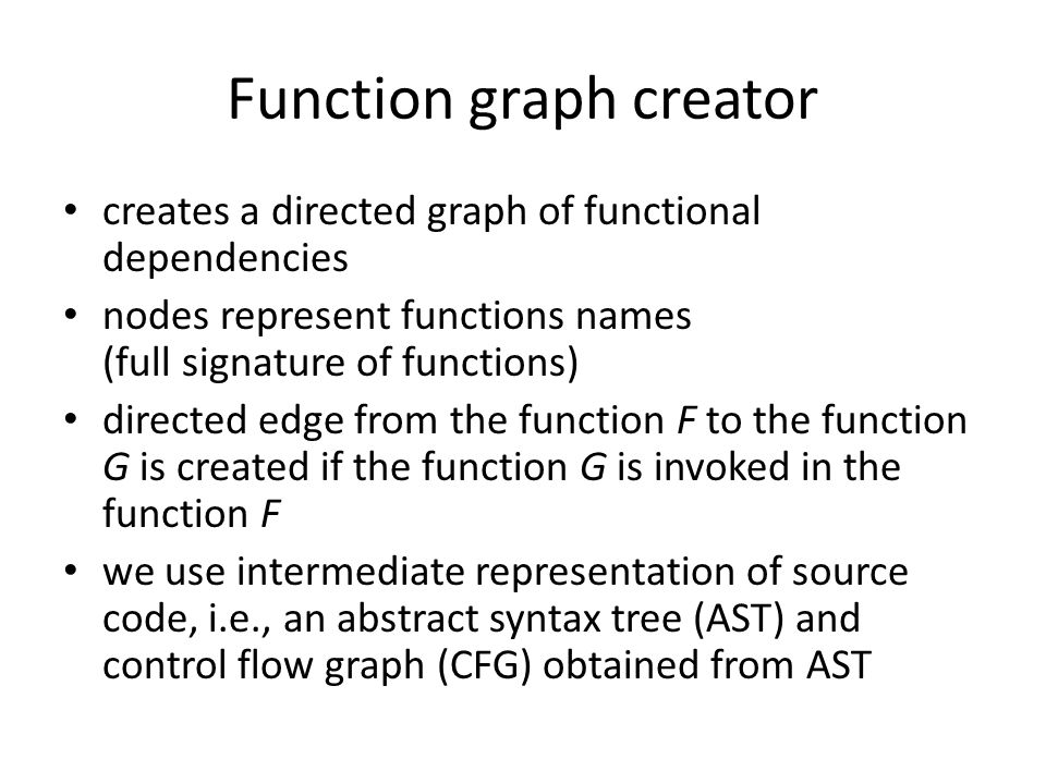 Function graph creator creates a directed graph of functional dependencies nodes represent functions names (full signature of functions) directed edge from the function F to the function G is created if the function G is invoked in the function F we use intermediate representation of source code, i.e., an abstract syntax tree (AST) and control flow graph (CFG) obtained from AST