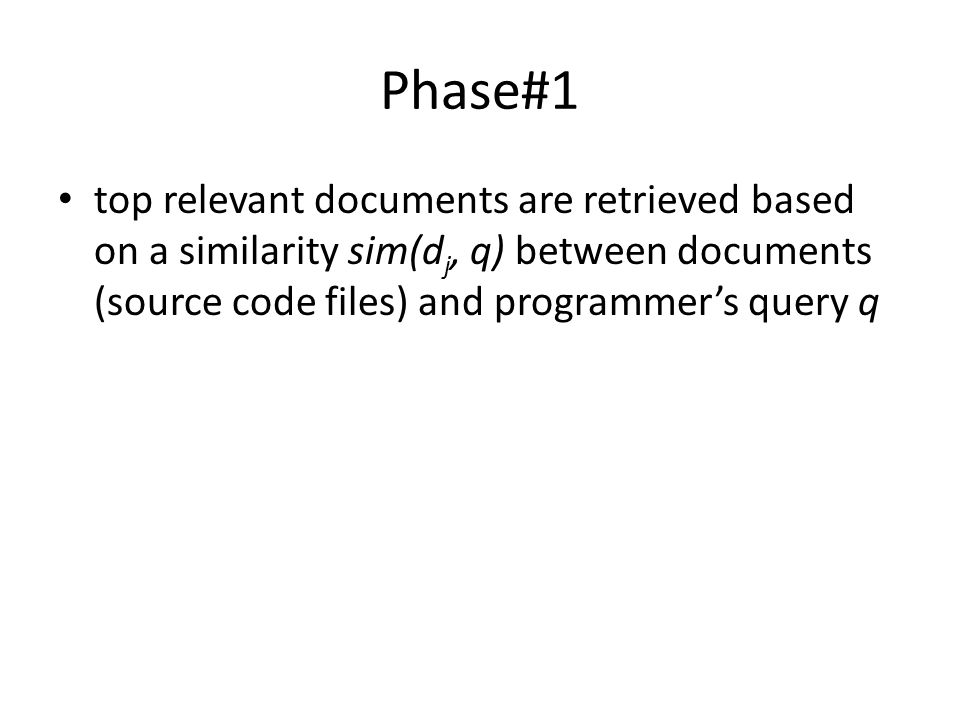 Phase#1 top relevant documents are retrieved based on a similarity sim(d j, q) between documents (source code files) and programmer's query q