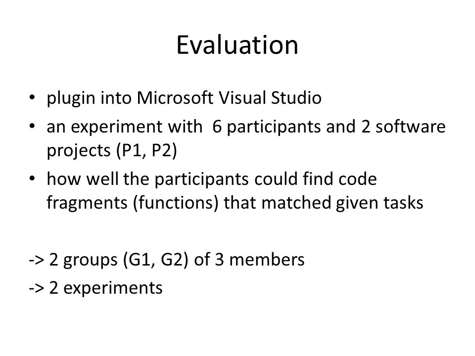 Evaluation plugin into Microsoft Visual Studio an experiment with 6 participants and 2 software projects (P1, P2) how well the participants could find code fragments (functions) that matched given tasks -> 2 groups (G1, G2) of 3 members -> 2 experiments