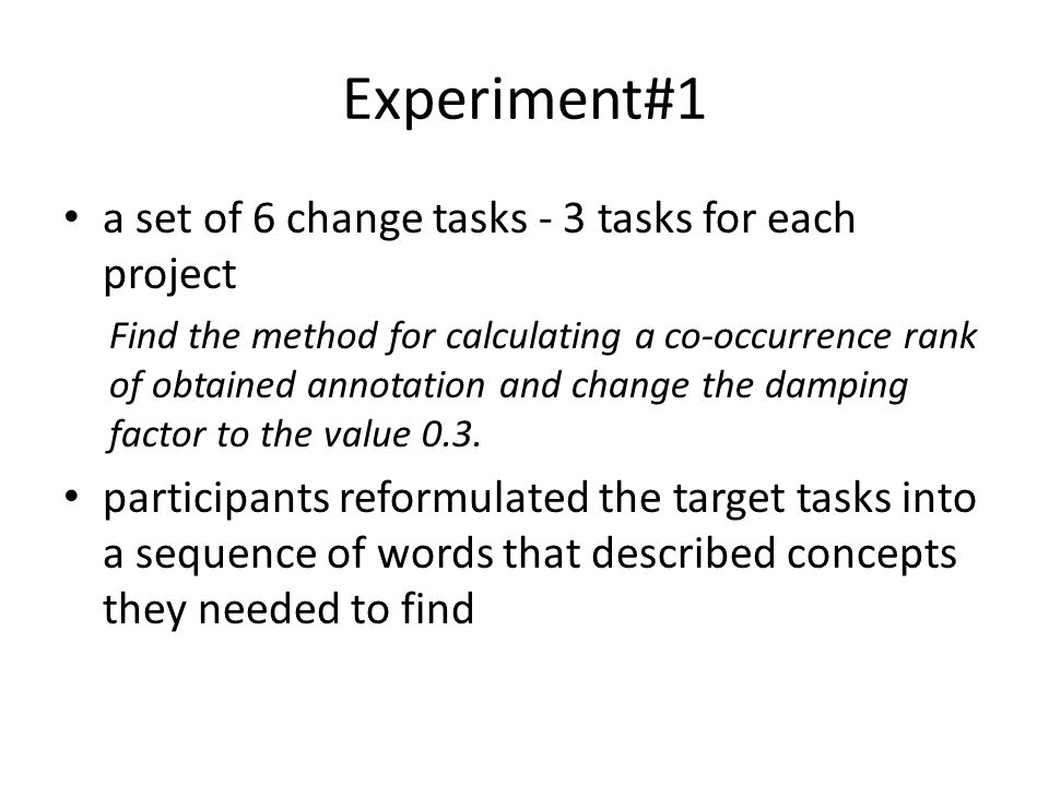 Experiment#1 a set of 6 change tasks - 3 tasks for each project Find the method for calculating a co-occurrence rank of obtained annotation and change