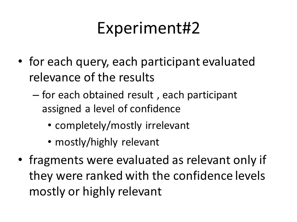 Experiment#2 for each query, each participant evaluated relevance of the results – for each obtained result, each participant assigned a level of confidence completely/mostly irrelevant mostly/highly relevant fragments were evaluated as relevant only if they were ranked with the confidence levels mostly or highly relevant