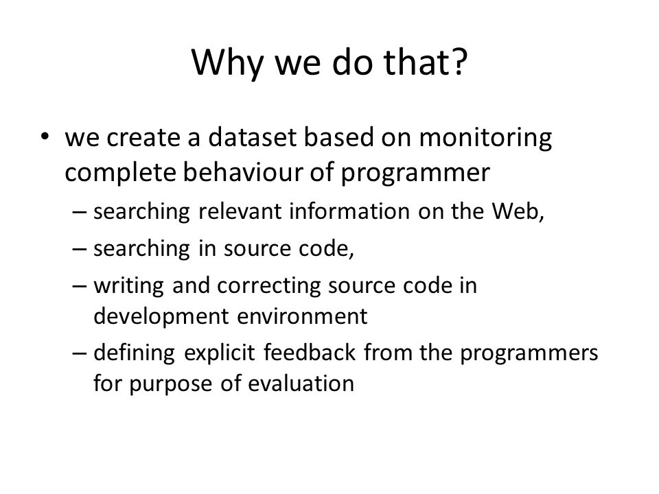 Why we do that? we create a dataset based on monitoring complete behaviour of programmer – searching relevant information on the Web, – searching in s