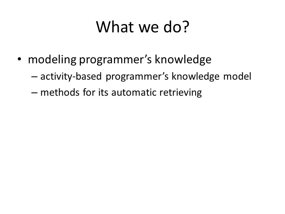 What we do? modeling programmer's knowledge – activity-based programmer's knowledge model – methods for its automatic retrieving