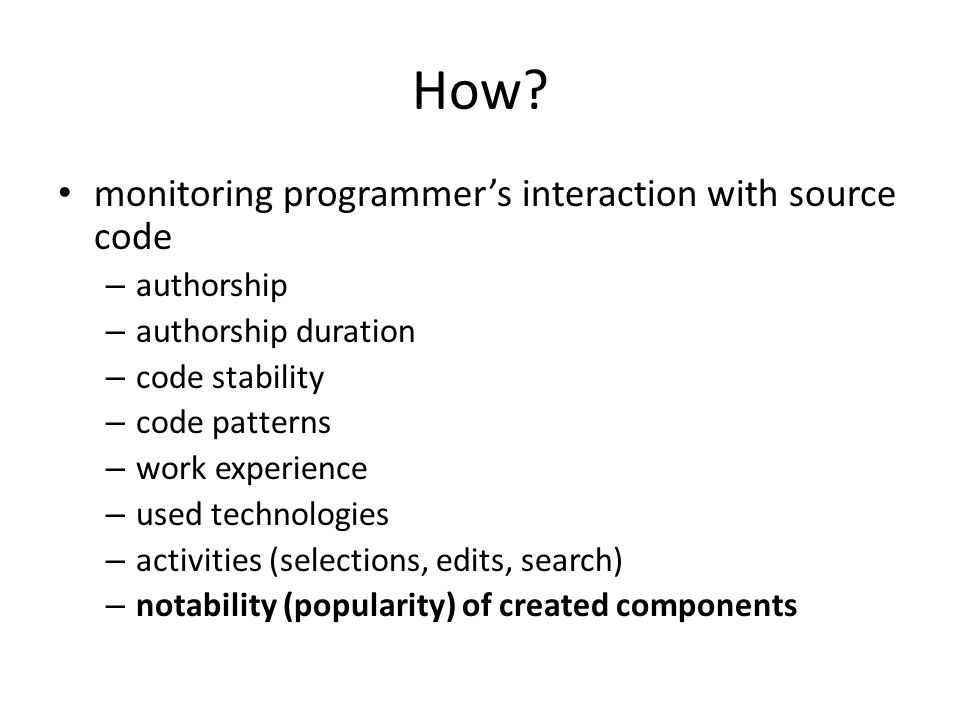 How? monitoring programmer's interaction with source code – authorship – authorship duration – code stability – code patterns – work experience – used