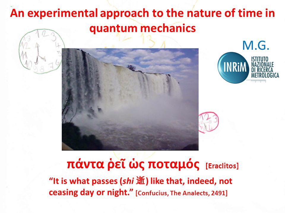 πάντα ῥεῖ ὡς ποταμός [Eraclitos] It is what passes (shi 逝 ) like that, indeed, not ceasing day or night. [Confucius, The Analects, 2491] An experimental approach to the nature of time in quantum mechanics M.G.