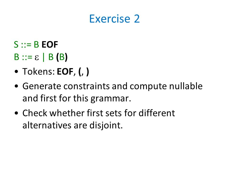 Exercise 2 S ::= B EOF B ::=  | B (B) Tokens: EOF, (, ) Generate constraints and compute nullable and first for this grammar. Check whether first set