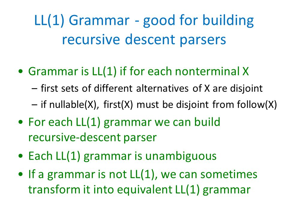 LL(1) Grammar - good for building recursive descent parsers Grammar is LL(1) if for each nonterminal X –first sets of different alternatives of X are