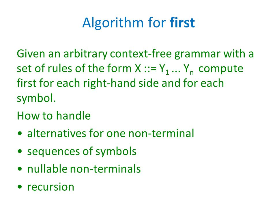 Algorithm for first Given an arbitrary context-free grammar with a set of rules of the form X ::= Y 1... Y n compute first for each right-hand side an