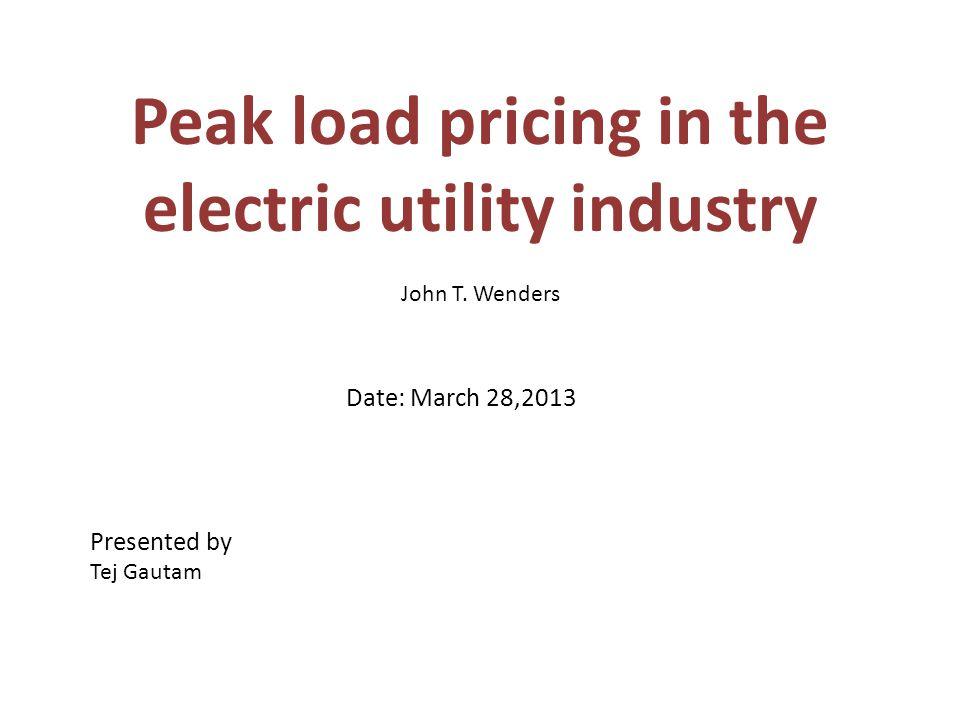 Peak load pricing in the electric utility industry John T. Wenders Date: March 28,2013 Presented by Tej Gautam