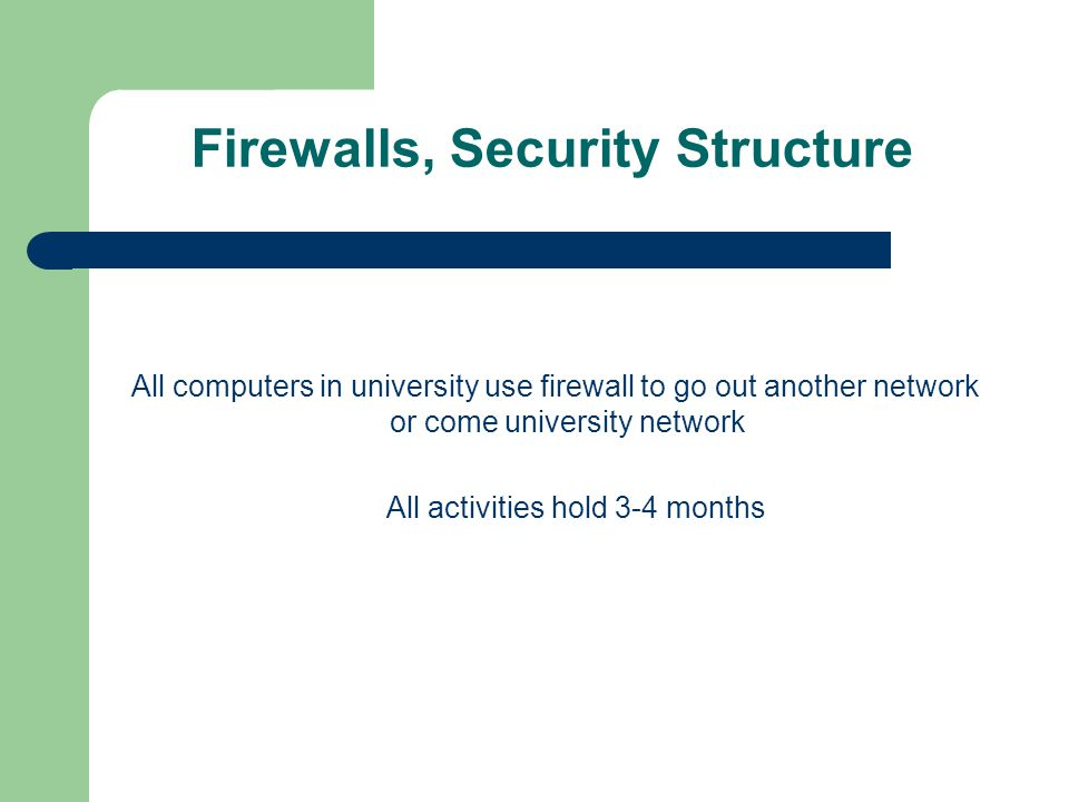 Firewalls, Security Structure All computers in university use firewall to go out another network or come university network All activities hold 3-4 months